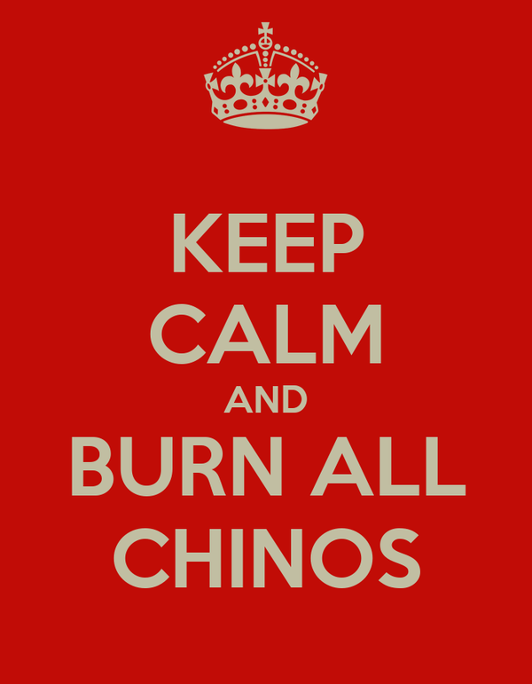 KEEP CALM AND BURN ALL CHINOS