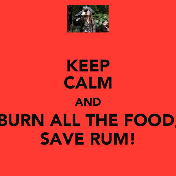 KEEP CALM AND BURN ALL THE FOOD, SAVE RUM!