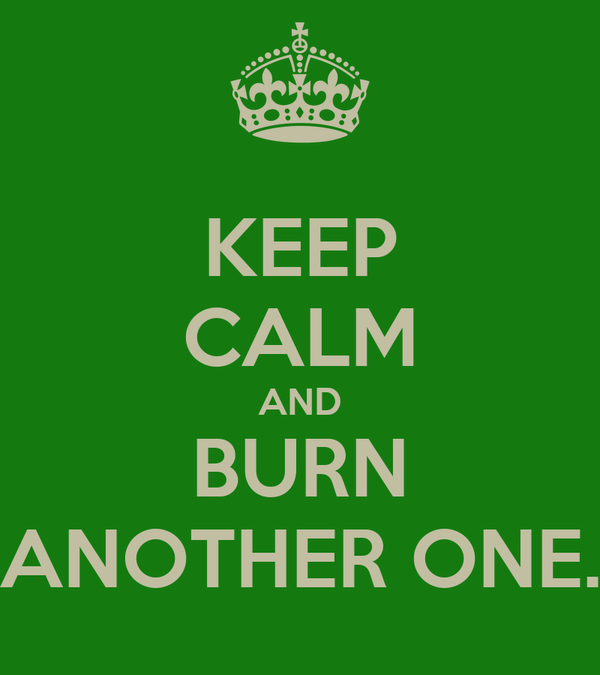 KEEP CALM AND BURN ANOTHER ONE.