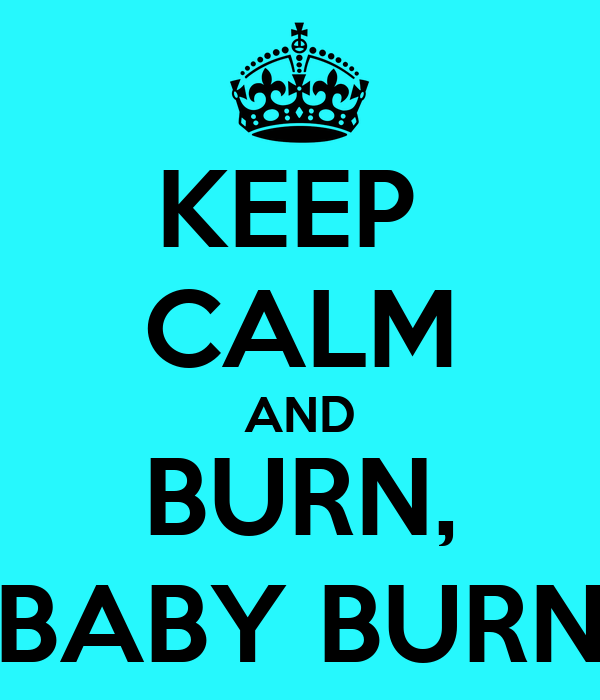 KEEP  CALM AND BURN, BABY BURN