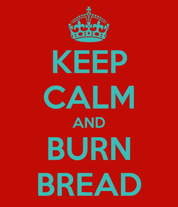 KEEP CALM AND BURN BREAD