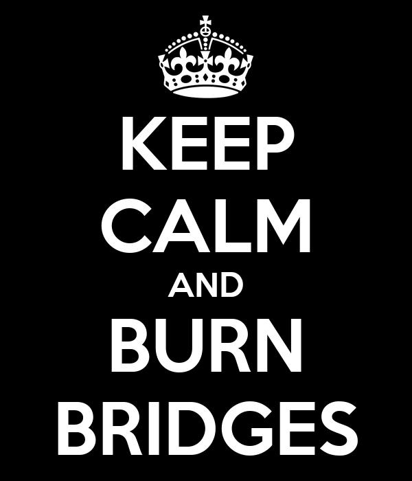 KEEP CALM AND BURN BRIDGES