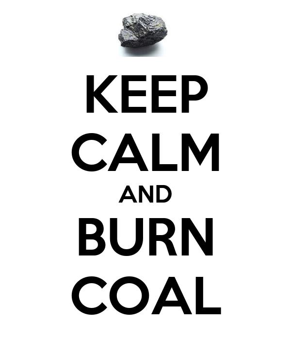 KEEP CALM AND BURN COAL