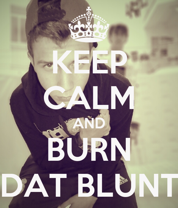 KEEP CALM AND BURN DAT BLUNT