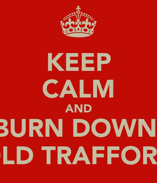KEEP CALM AND BURN DOWN  OLD TRAFFORD