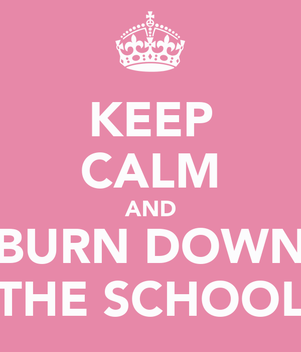 KEEP CALM AND BURN DOWN THE SCHOOL