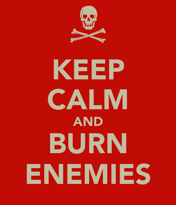 KEEP CALM AND BURN ENEMIES