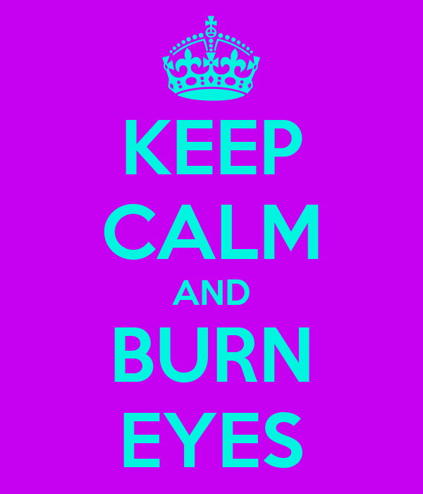 KEEP CALM AND BURN EYES