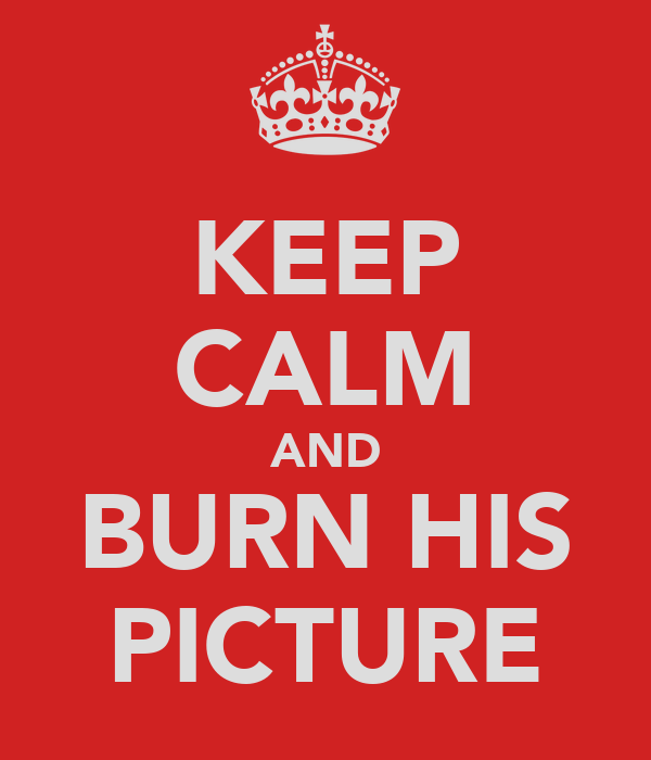 KEEP CALM AND BURN HIS PICTURE