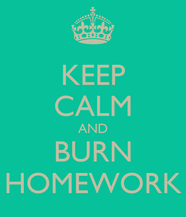 KEEP CALM AND BURN HOMEWORK