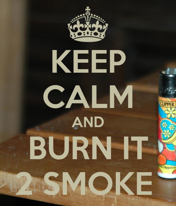 KEEP CALM AND BURN IT 2 SMOKE