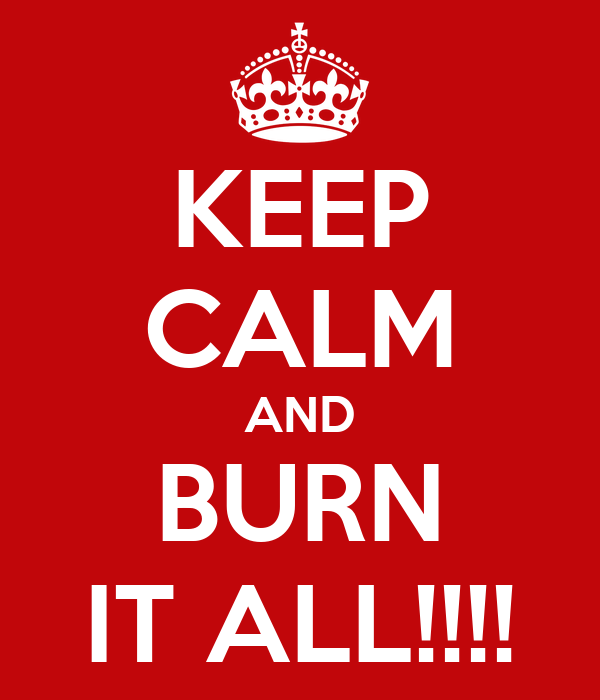 KEEP CALM AND BURN IT ALL!!!!