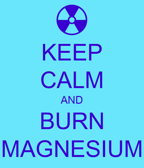 KEEP CALM AND BURN MAGNESIUM