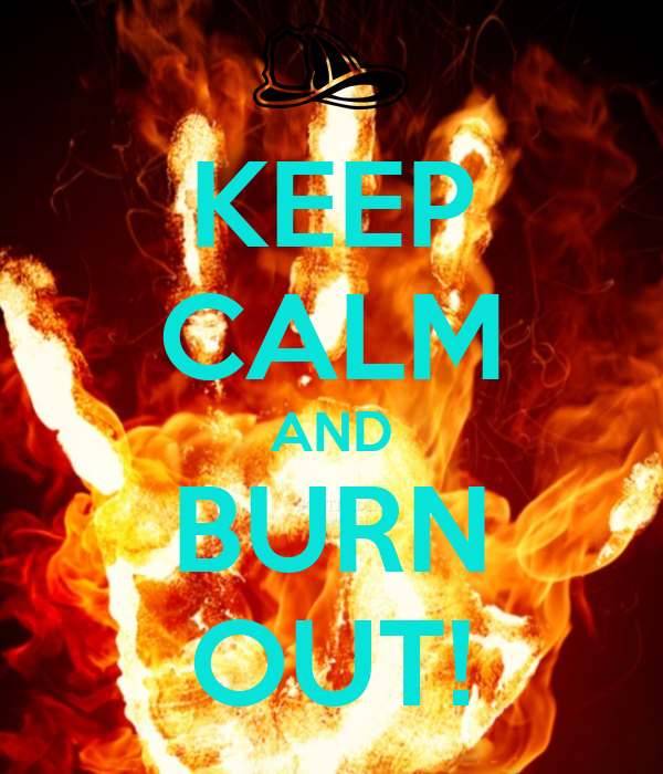 KEEP CALM AND BURN OUT!