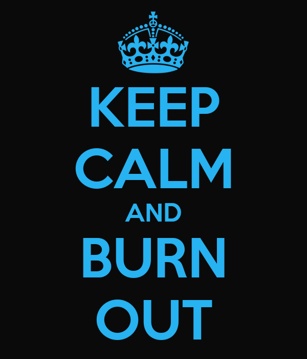 KEEP CALM AND BURN OUT