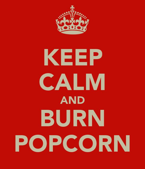 KEEP CALM AND BURN POPCORN