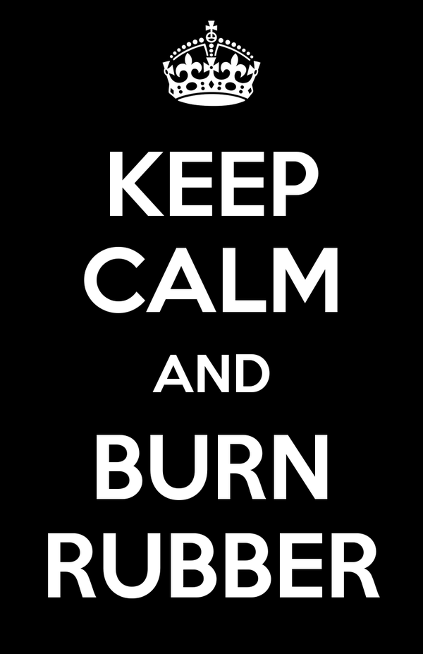 KEEP CALM AND BURN RUBBER