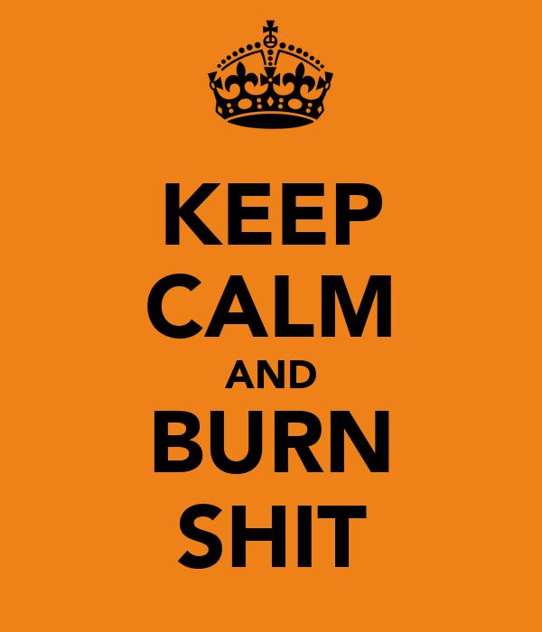 KEEP CALM AND BURN SHIT