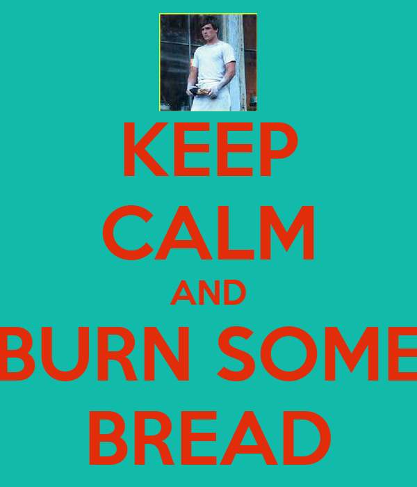 KEEP CALM AND BURN SOME BREAD
