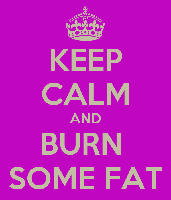KEEP CALM AND BURN  SOME FAT