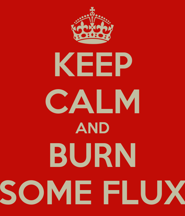 KEEP CALM AND BURN SOME FLUX