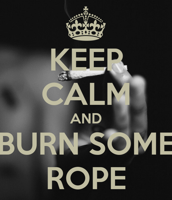 KEEP CALM AND BURN SOME ROPE