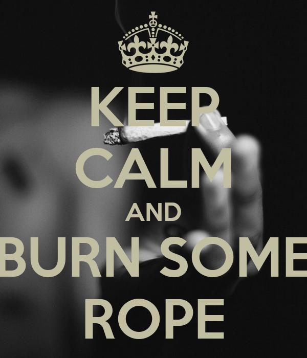 KEEP CALM AND BURN SOME ROPE