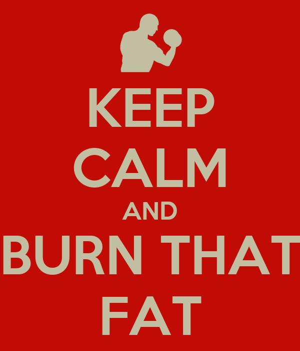KEEP CALM AND BURN THAT FAT