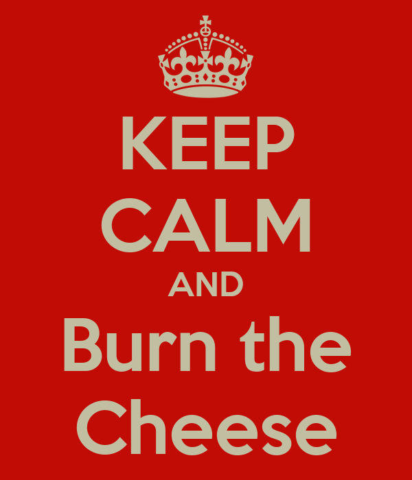 KEEP CALM AND Burn the Cheese
