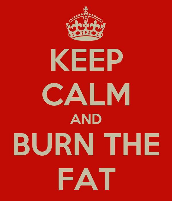 KEEP CALM AND BURN THE FAT