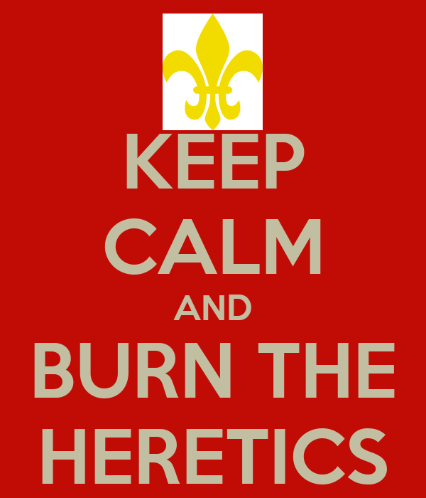 KEEP CALM AND BURN THE HERETICS