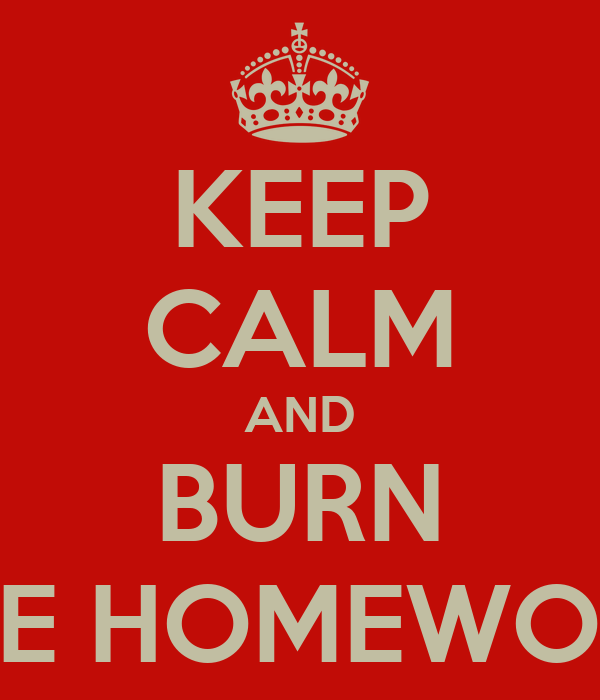 KEEP CALM AND BURN THE HOMEWORK