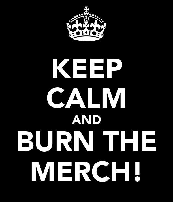 KEEP CALM AND BURN THE MERCH!