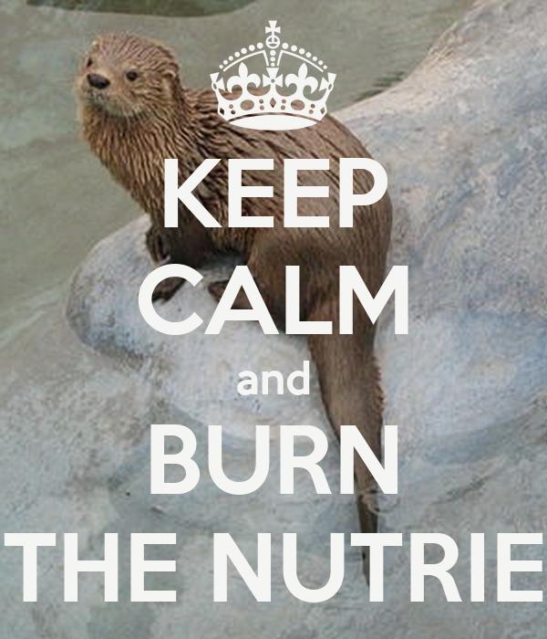 KEEP CALM and BURN THE NUTRIE