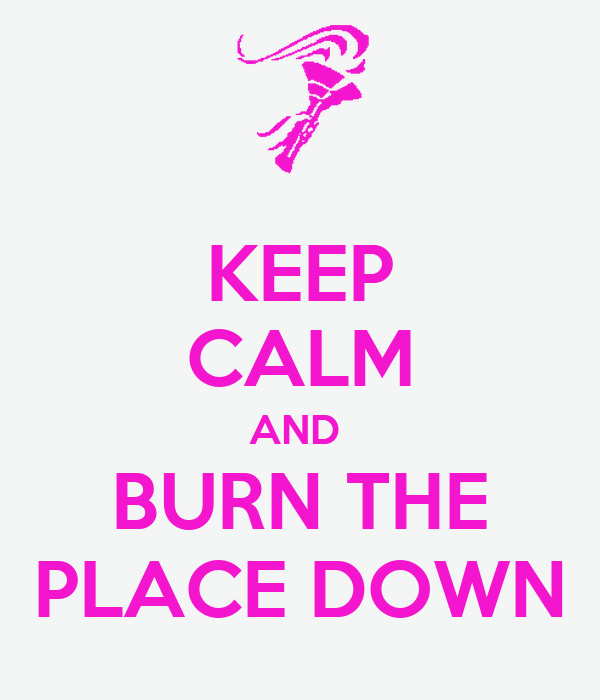 KEEP CALM AND  BURN THE PLACE DOWN
