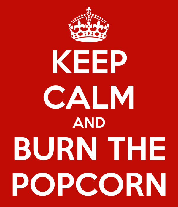 KEEP CALM AND BURN THE POPCORN