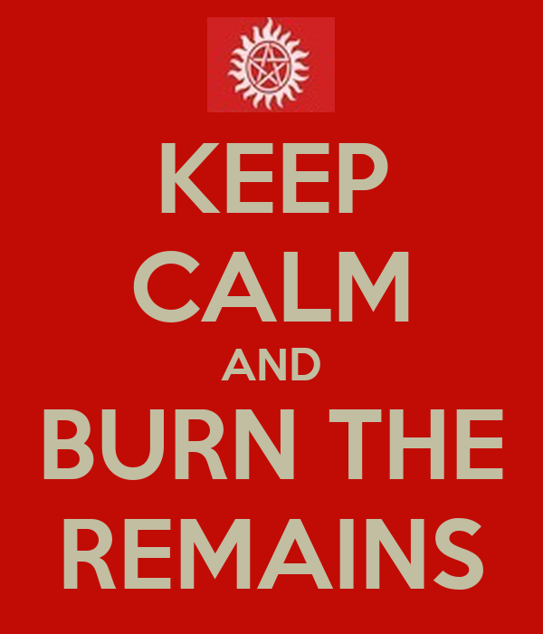 KEEP CALM AND BURN THE REMAINS