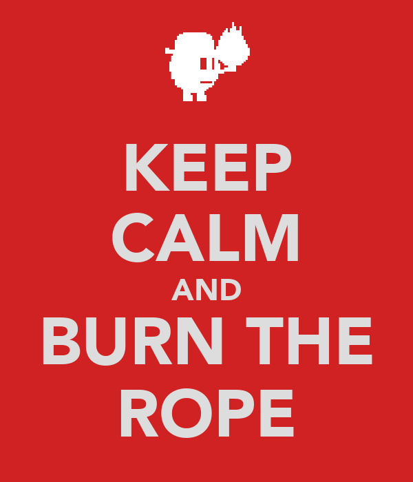 KEEP CALM AND BURN THE ROPE