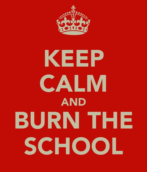 KEEP CALM AND BURN THE SCHOOL