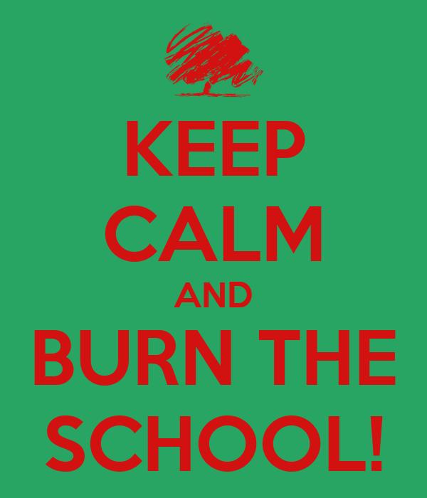 KEEP CALM AND BURN THE SCHOOL!