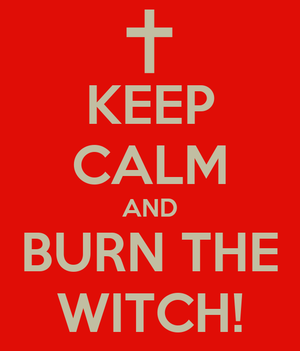 KEEP CALM AND BURN THE WITCH!