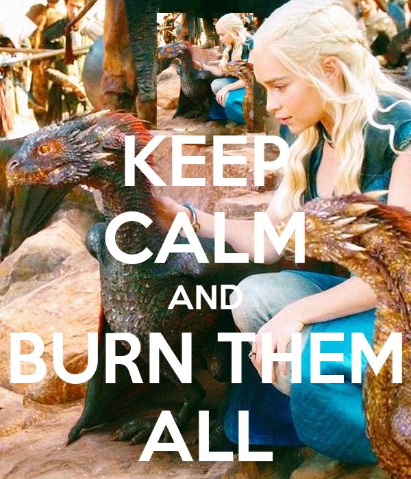 KEEP CALM AND BURN THEM ALL