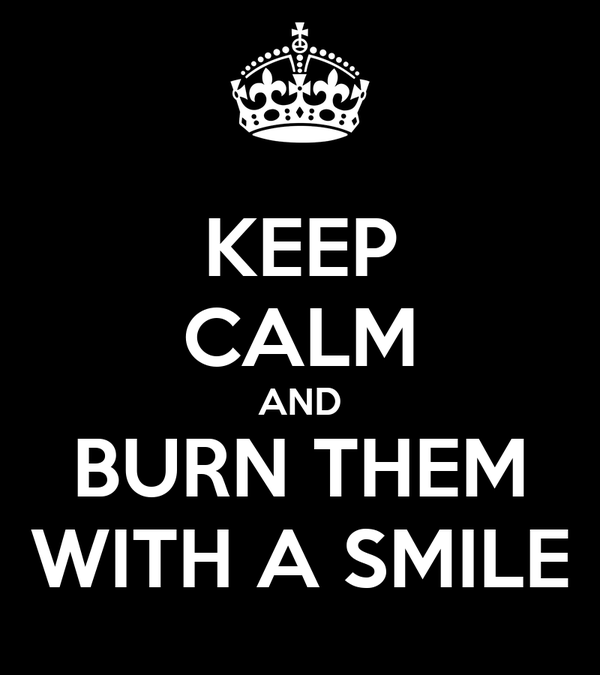 KEEP CALM AND BURN THEM WITH A SMILE