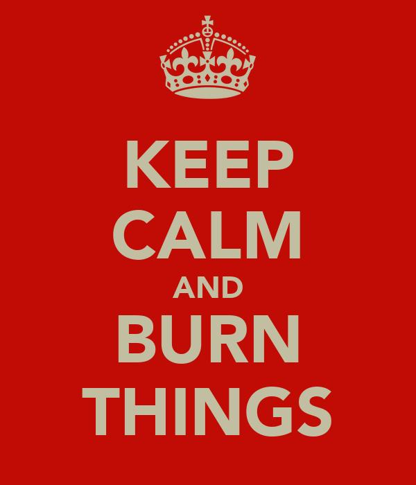 KEEP CALM AND BURN THINGS