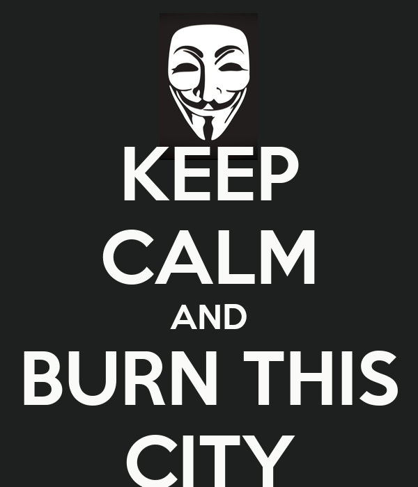 KEEP CALM AND BURN THIS CITY