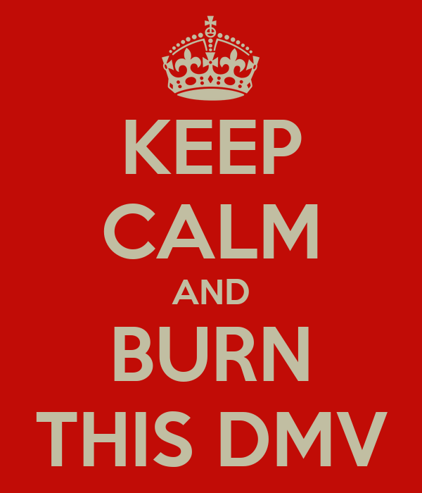 KEEP CALM AND BURN THIS DMV