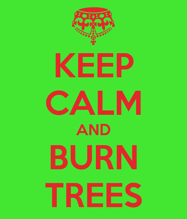 KEEP CALM AND BURN TREES