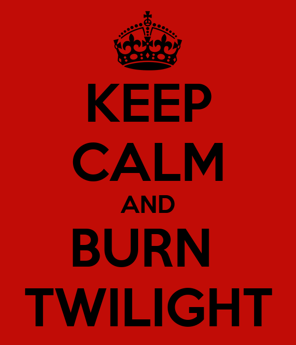 KEEP CALM AND BURN  TWILIGHT