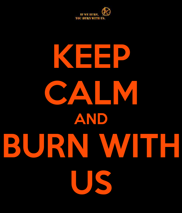 KEEP CALM AND BURN WITH US