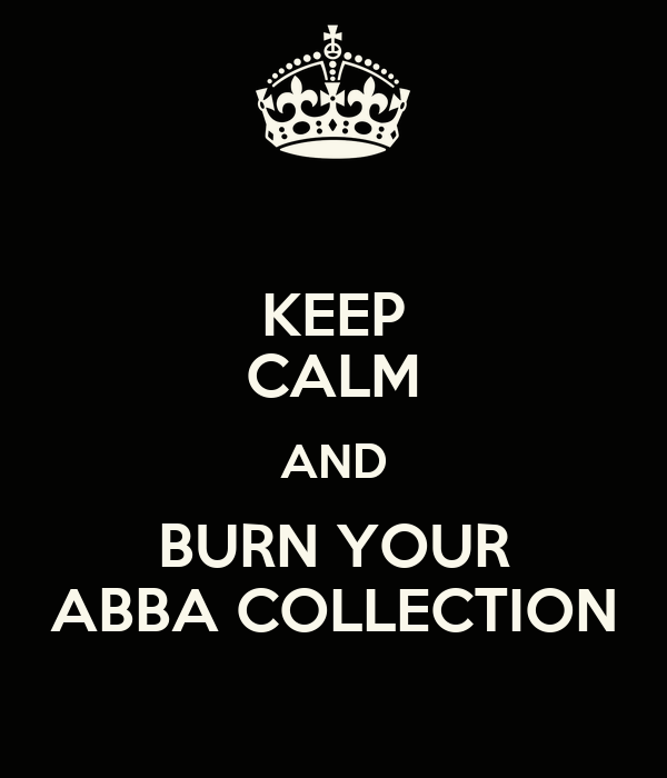 KEEP CALM AND BURN YOUR ABBA COLLECTION